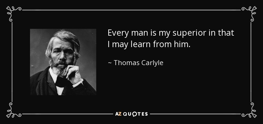 Every man is my superior in that I may learn from him. - Thomas Carlyle