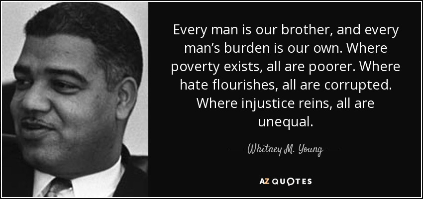 Every man is our brother, and every man's burden is our own. Where poverty exists, all are poorer. Where hate flourishes, all are corrupted. Where injustice reins, all are unequal. - Whitney M. Young