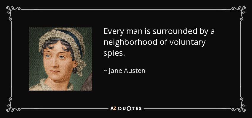 Every man is surrounded by a neighborhood of voluntary spies. - Jane Austen