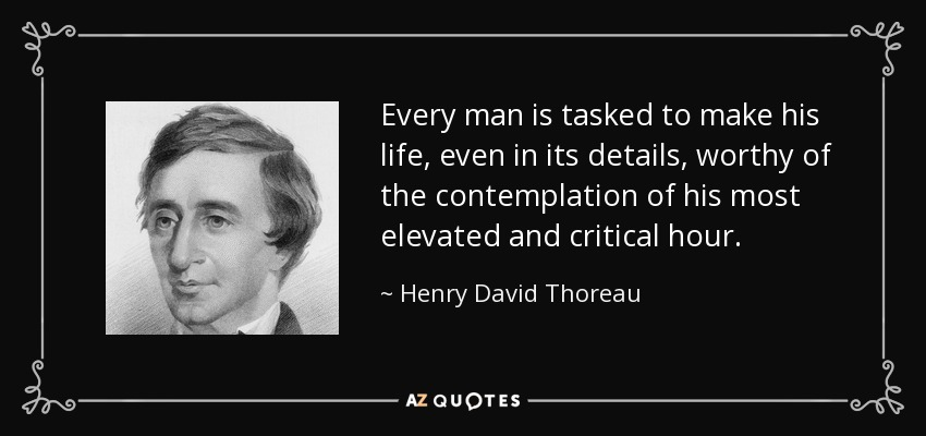 Every man is tasked to make his life, even in its details, worthy of the contemplation of his most elevated and critical hour. - Henry David Thoreau