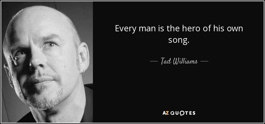 Every man is the hero of his own song. - Tad Williams