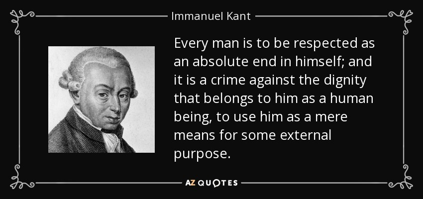 Every man is to be respected as an absolute end in himself; and it is a crime against the dignity that belongs to him as a human being, to use him as a mere means for some external purpose. - Immanuel Kant