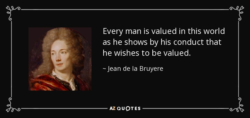 Every man is valued in this world as he shows by his conduct that he wishes to be valued. - Jean de la Bruyere