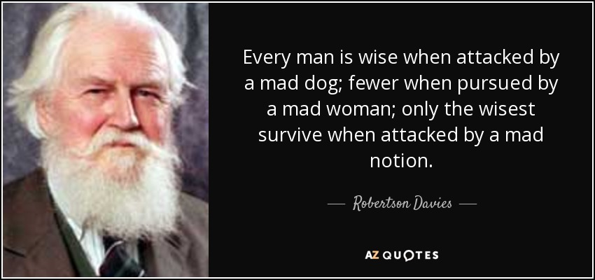 Every man is wise when attacked by a mad dog; fewer when pursued by a mad woman; only the wisest survive when attacked by a mad notion. - Robertson Davies