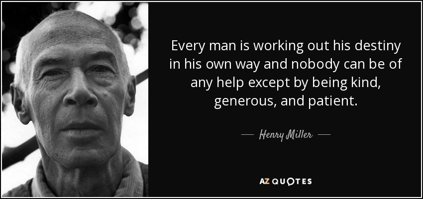 Every man is working out his destiny in his own way and nobody can be of any help except by being kind, generous, and patient. - Henry Miller