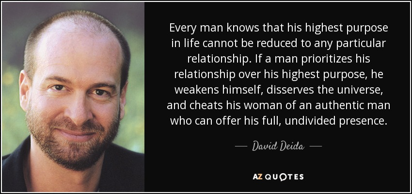 Every man knows that his highest purpose in life cannot be reduced to any particular relationship. If a man prioritizes his relationship over his highest purpose, he weakens himself, disserves the universe, and cheats his woman of an authentic man who can offer his full, undivided presence. - David Deida
