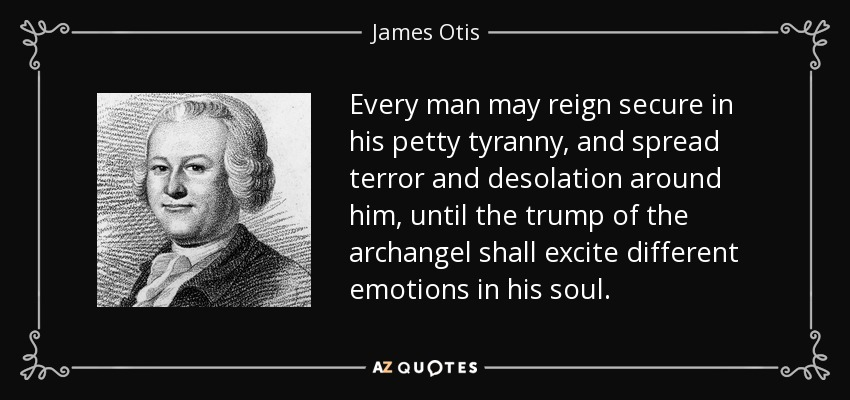 Every man may reign secure in his petty tyranny, and spread terror and desolation around him, until the trump of the archangel shall excite different emotions in his soul. - James Otis