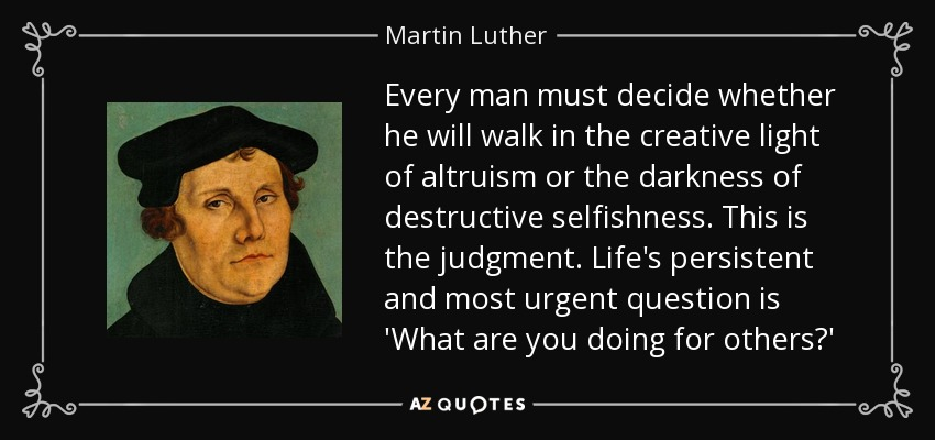 Every man must decide whether he will walk in the creative light of altruism or the darkness of destructive selfishness. This is the judgment. Life's persistent and most urgent question is 'What are you doing for others?' - Martin Luther