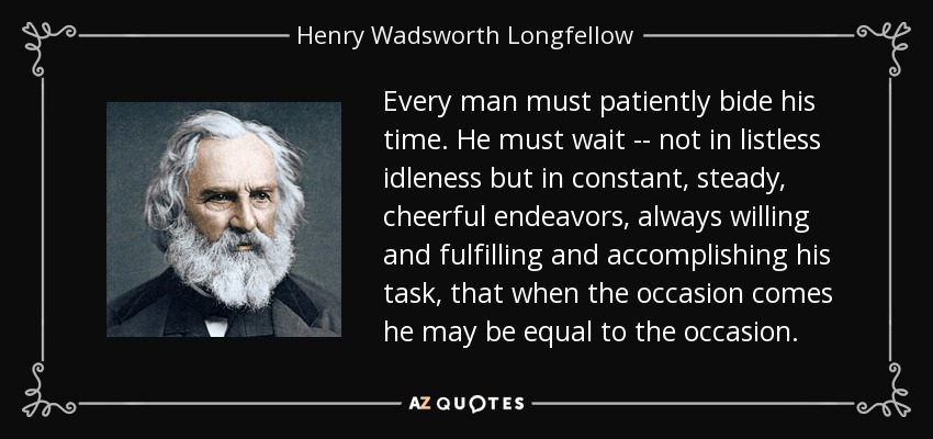 Every man must patiently bide his time. He must wait -- not in listless idleness but in constant, steady, cheerful endeavors, always willing and fulfilling and accomplishing his task, that when the occasion comes he may be equal to the occasion. - Henry Wadsworth Longfellow