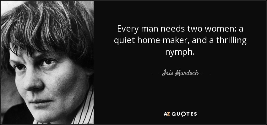 Every man needs two women: a quiet home-maker, and a thrilling nymph. - Iris Murdoch