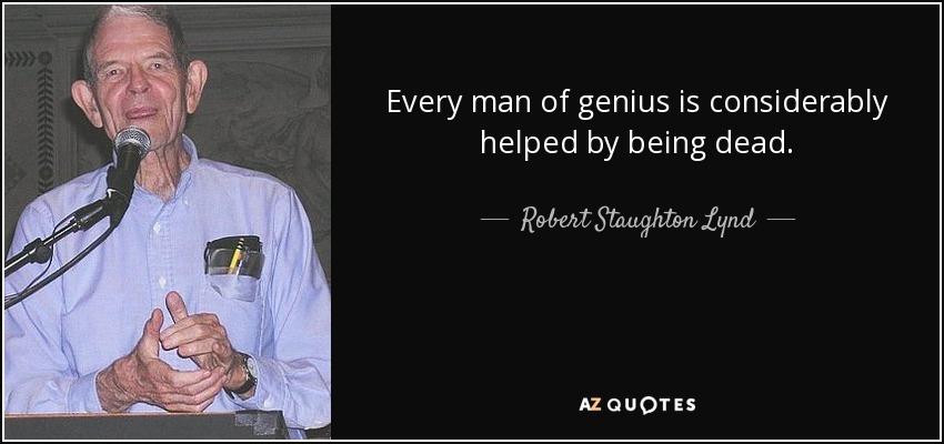 Every man of genius is considerably helped by being dead. - Robert Staughton Lynd