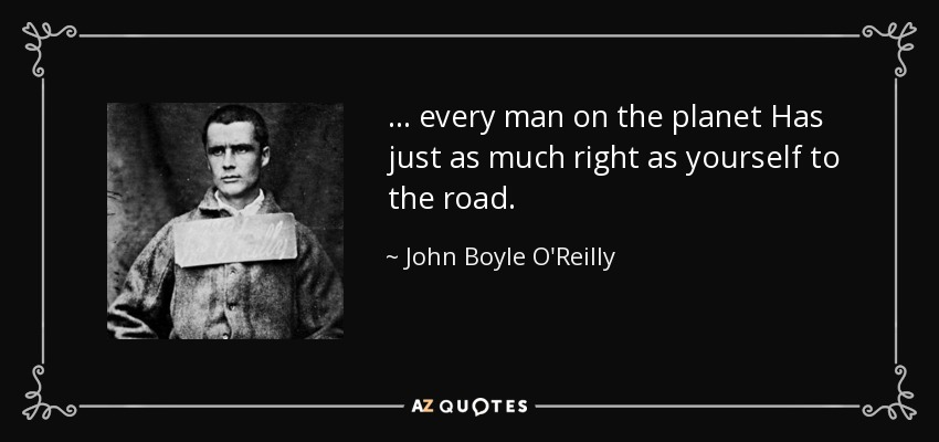 ... every man on the planet Has just as much right as yourself to the road. - John Boyle O'Reilly