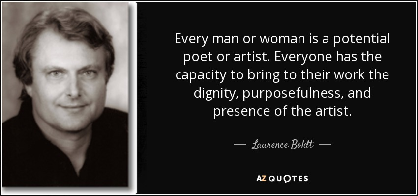 Every man or woman is a potential poet or artist. Everyone has the capacity to bring to their work the dignity, purposefulness, and presence of the artist. - Laurence Boldt