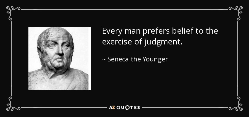 Every man prefers belief to the exercise of judgment. - Seneca the Younger