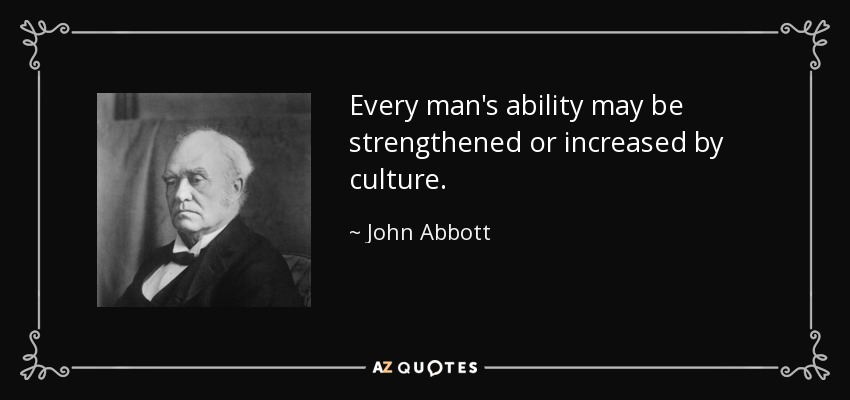 Every man's ability may be strengthened or increased by culture. - John Abbott