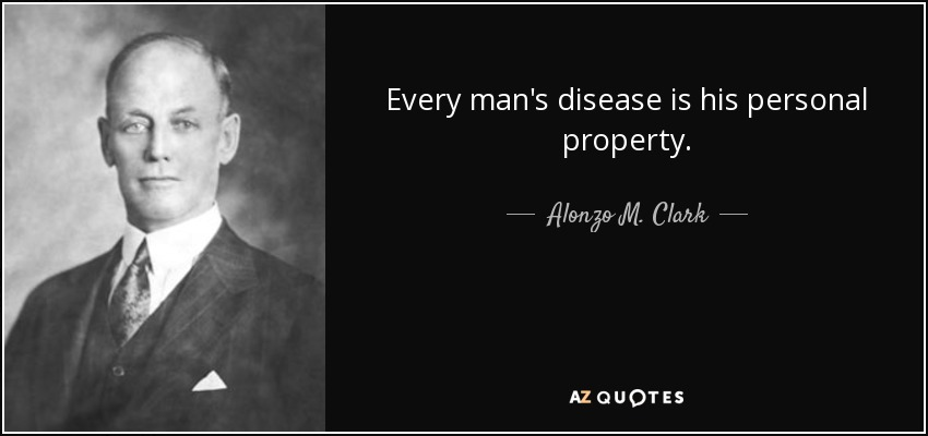 Every man's disease is his personal property. - Alonzo M. Clark