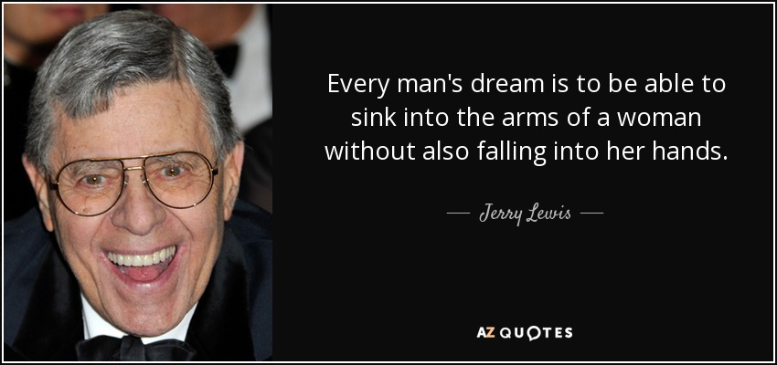 Every man's dream is to be able to sink into the arms of a woman without also falling into her hands. - Jerry Lewis