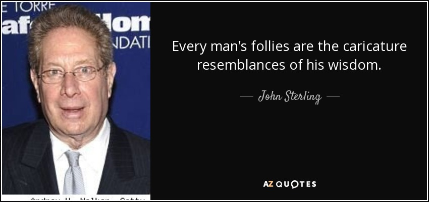 Every man's follies are the caricature resemblances of his wisdom. - John Sterling