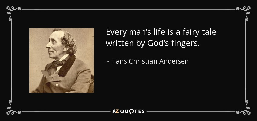 Every man's life is a fairy tale written by God's fingers. - Hans Christian Andersen