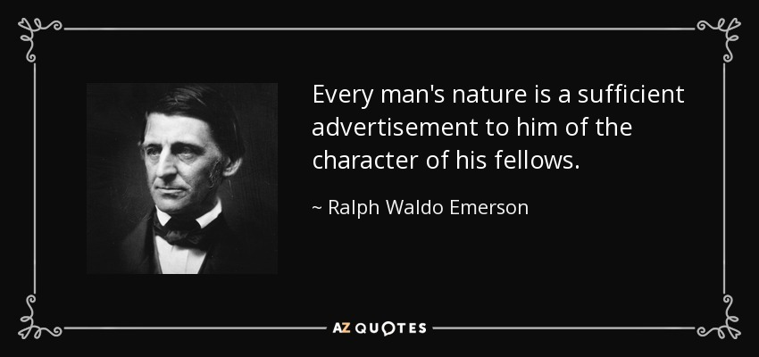 Every man's nature is a sufficient advertisement to him of the character of his fellows. - Ralph Waldo Emerson