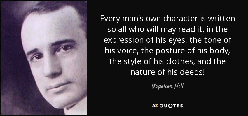 Every man's own character is written so all who will may read it, in the expression of his eyes, the tone of his voice, the posture of his body, the style of his clothes, and the nature of his deeds! - Napoleon Hill