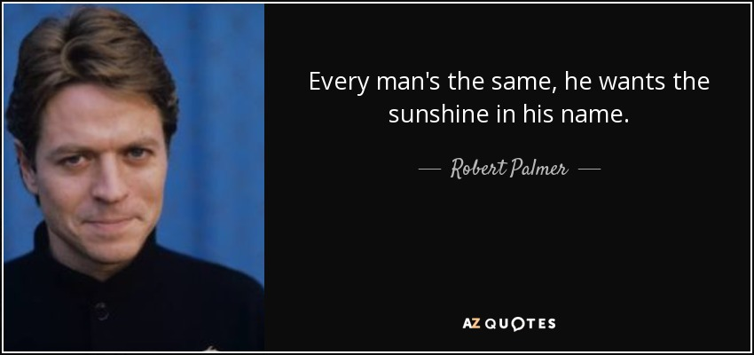 Every man's the same, he wants the sunshine in his name. - Robert Palmer