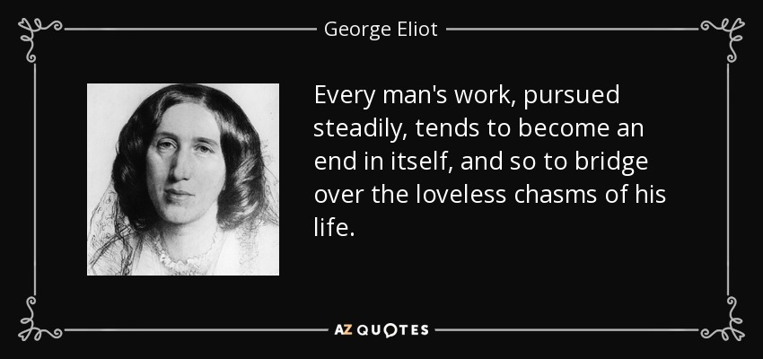 Every man's work, pursued steadily, tends to become an end in itself, and so to bridge over the loveless chasms of his life. - George Eliot