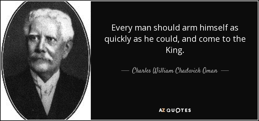 Every man should arm himself as quickly as he could, and come to the King. - Charles William Chadwick Oman
