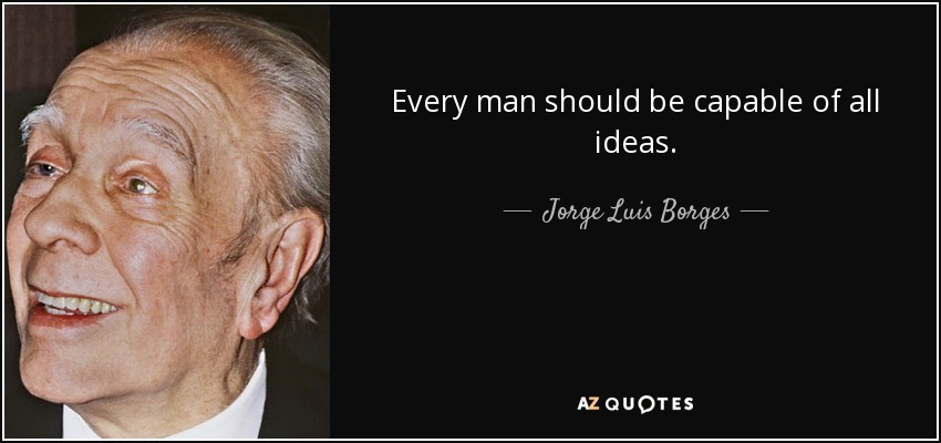 Every man should be capable of all ideas. - Jorge Luis Borges