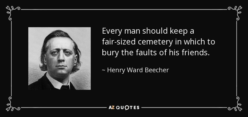 Every man should keep a fair-sized cemetery in which to bury the faults of his friends. - Henry Ward Beecher