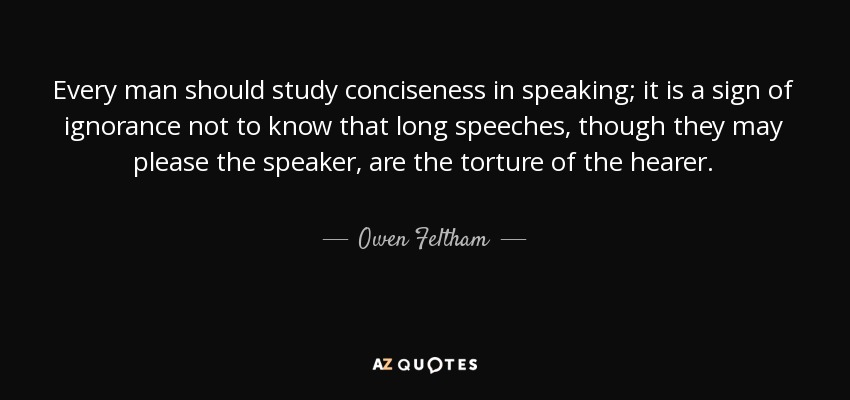 Every man should study conciseness in speaking; it is a sign of ignorance not to know that long speeches, though they may please the speaker, are the torture of the hearer. - Owen Feltham
