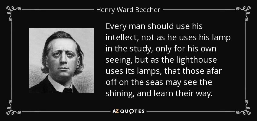 Every man should use his intellect, not as he uses his lamp in the study, only for his own seeing, but as the lighthouse uses its lamps, that those afar off on the seas may see the shining, and learn their way. - Henry Ward Beecher
