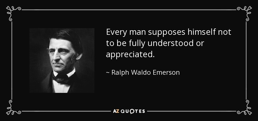 Every man supposes himself not to be fully understood or appreciated. - Ralph Waldo Emerson