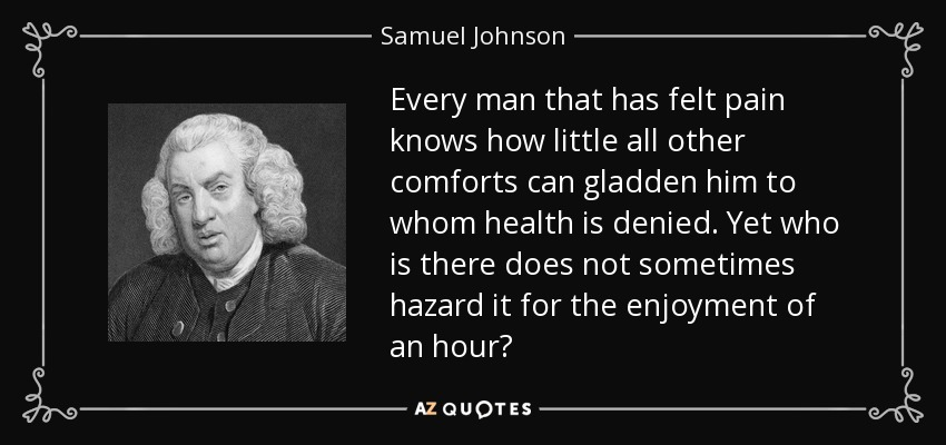 Every man that has felt pain knows how little all other comforts can gladden him to whom health is denied. Yet who is there does not sometimes hazard it for the enjoyment of an hour? - Samuel Johnson
