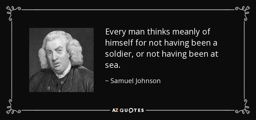 Every man thinks meanly of himself for not having been a soldier, or not having been at sea. - Samuel Johnson