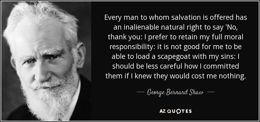 Every man to whom salvation is offered has an inalienable natural right to say 'No, thank you: I prefer to retain my full moral responsibility: it is not good for me to be able to load a scapegoat with my sins: I should be less careful how I committed them if I knew they would cost me nothing. - George Bernard Shaw