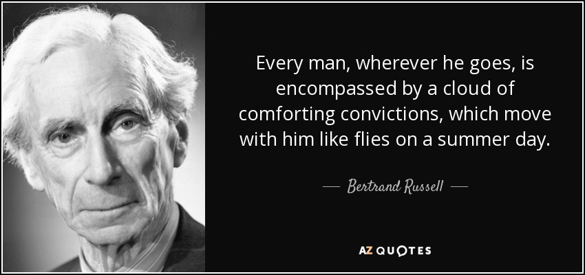 Every man, wherever he goes, is encompassed by a cloud of comforting convictions, which move with him like flies on a summer day. - Bertrand Russell