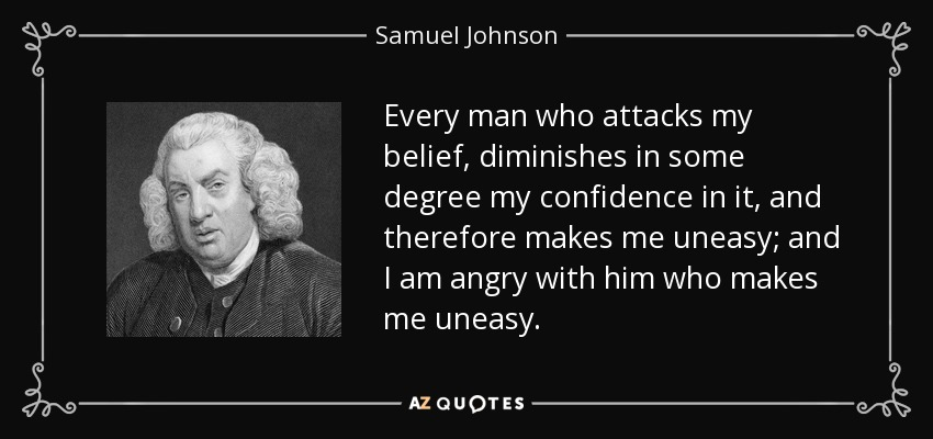 Every man who attacks my belief, diminishes in some degree my confidence in it, and therefore makes me uneasy; and I am angry with him who makes me uneasy. - Samuel Johnson