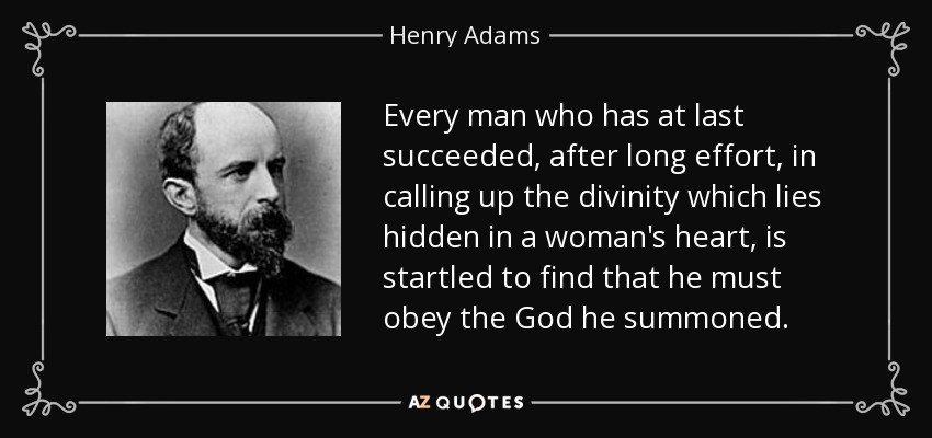 Every man who has at last succeeded, after long effort, in calling up the divinity which lies hidden in a woman's heart, is startled to find that he must obey the God he summoned. - Henry Adams