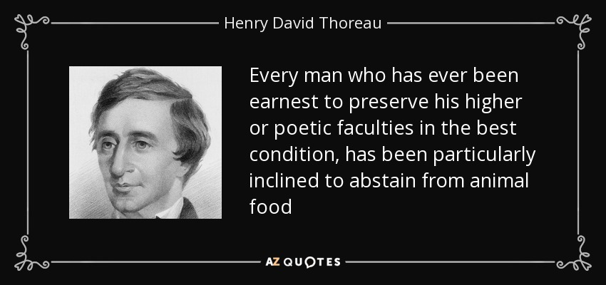 Every man who has ever been earnest to preserve his higher or poetic faculties in the best condition, has been particularly inclined to abstain from animal food - Henry David Thoreau