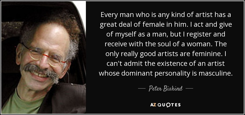 Every man who is any kind of artist has a great deal of female in him. I act and give of myself as a man, but I register and receive with the soul of a woman. The only really good artists are feminine. I can't admit the existence of an artist whose dominant personality is masculine. - Peter Biskind