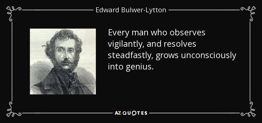 Every man who observes vigilantly, and resolves steadfastly, grows unconsciously into genius. - Edward Bulwer-Lytton, 1st Baron Lytton