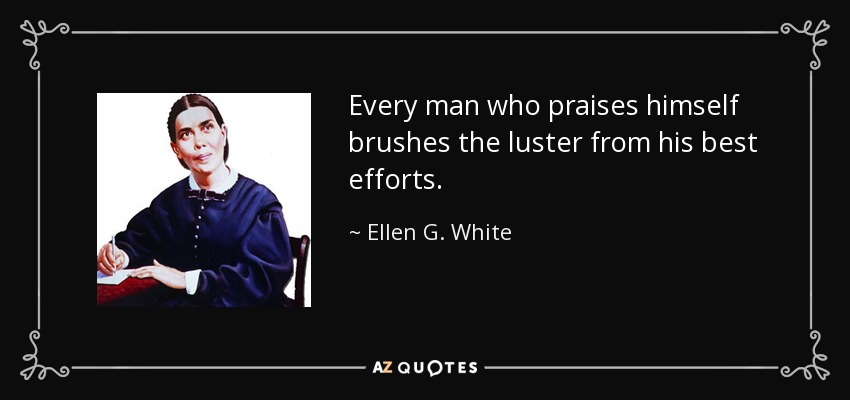 Every man who praises himself brushes the luster from his best efforts. - Ellen G. White