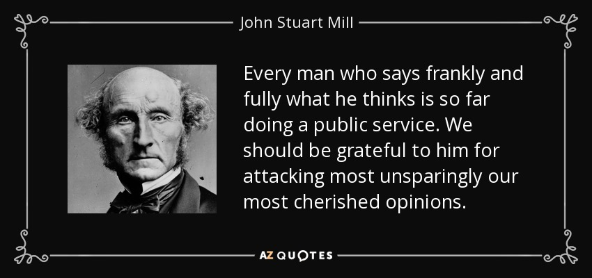 Every man who says frankly and fully what he thinks is so far doing a public service. We should be grateful to him for attacking most unsparingly our most cherished opinions. - John Stuart Mill