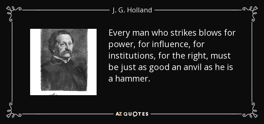Every man who strikes blows for power, for influence, for institutions, for the right, must be just as good an anvil as he is a hammer. - J. G. Holland