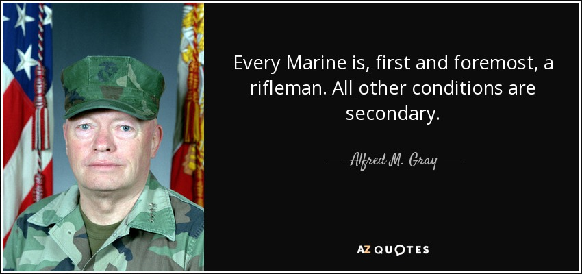 Every Marine is, first and foremost, a rifleman. All other conditions are secondary. - Alfred M. Gray