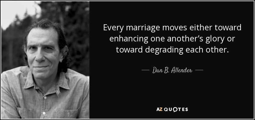Every marriage moves either toward enhancing one another's glory or toward degrading each other. - Dan B. Allender