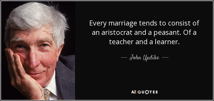 Every marriage tends to consist of an aristocrat and a peasant. Of a teacher and a learner. - John Updike