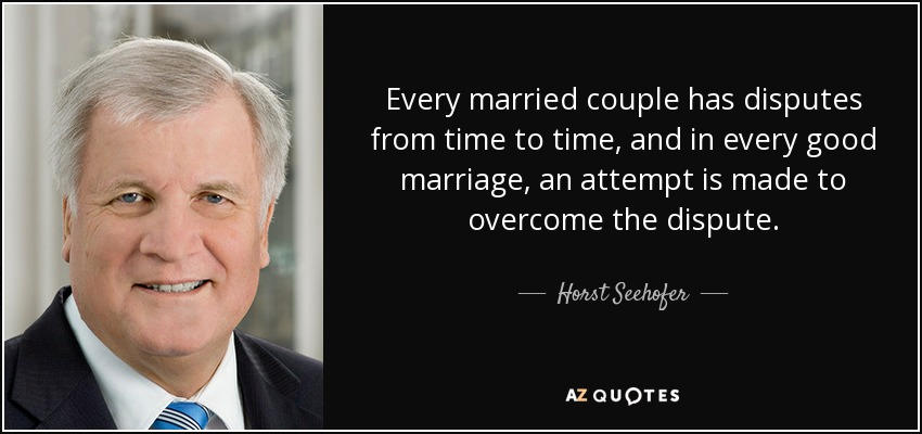 Every married couple has disputes from time to time, and in every good marriage, an attempt is made to overcome the dispute. - Horst Seehofer