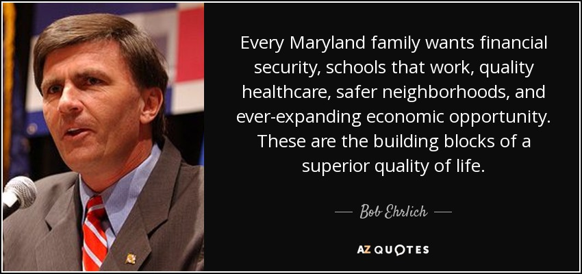 Every Maryland family wants financial security, schools that work, quality healthcare, safer neighborhoods, and ever-expanding economic opportunity. These are the building blocks of a superior quality of life. - Bob Ehrlich